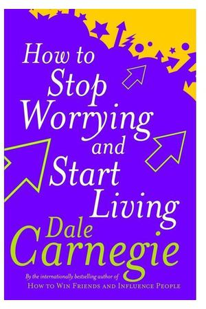 Dale Carnegie. How To Stop Worrying And Start Living