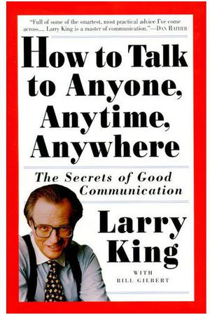 Larry King. How to talk to Anyone, Anytime, Anywhere